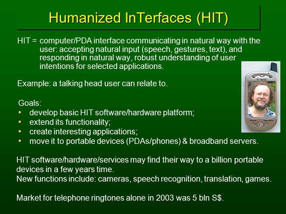 Humanized InTerfaces (HIT) HIT = computer/PDA interface communicating in natural way with the user: accepting natural input (speech, gestures, text),