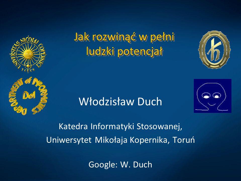 Jak rozwinąć w pełni ludzki potencjał Włodzisław Duch Katedra Informatyki Stosowanej, Uniwersytet Mikołaja Kopernika, Toruń Google: W. Duch