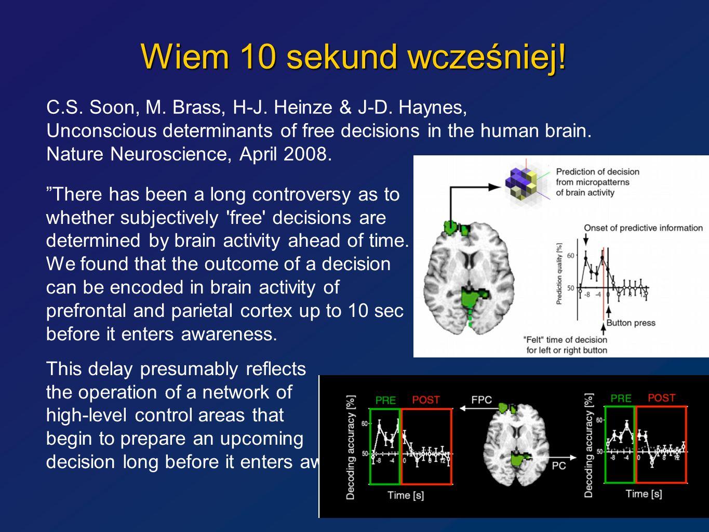Wiem 10 sekund wcześniej! C.S. Soon, M. Brass, H-J. Heinze & J-D. Haynes, Unconscious determinants of free decisions in the human brain. Nature Neuros