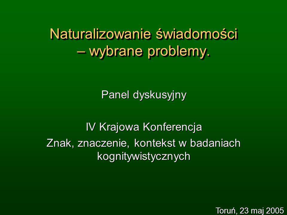 Naturalizowanie świadomości – wybrane problemy. Panel dyskusyjny IV Krajowa Konferencja Znak, znaczenie, kontekst w badaniach kognitywistycznych Toruń
