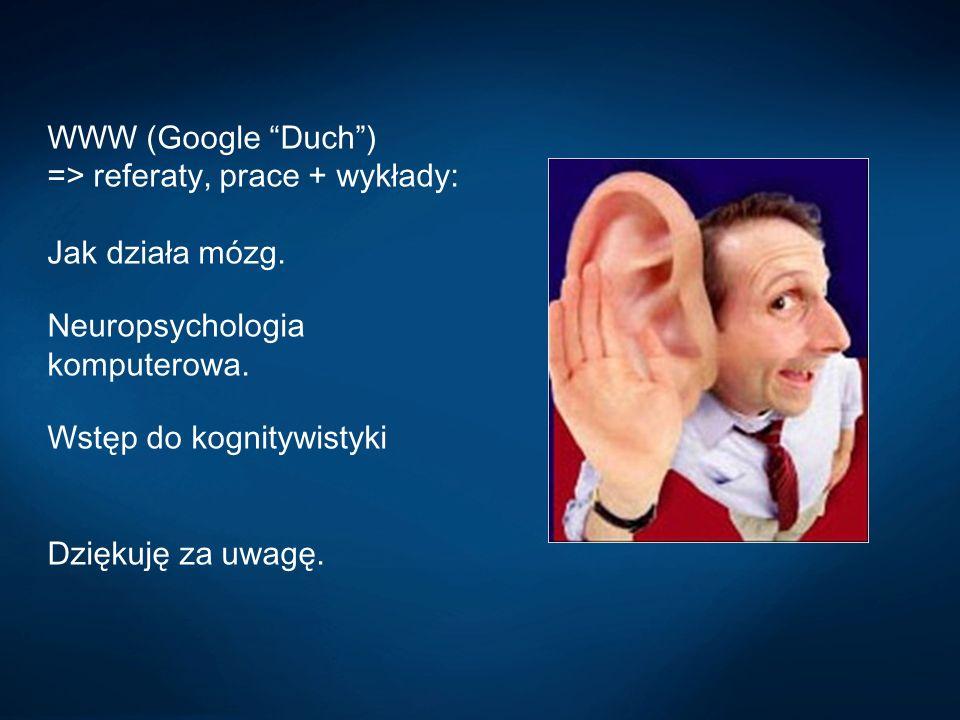 WWW (Google Duch) => referaty, prace + wykłady: Jak działa mózg. Neuropsychologia komputerowa. Wstęp do kognitywistyki Dziękuję za uwagę.