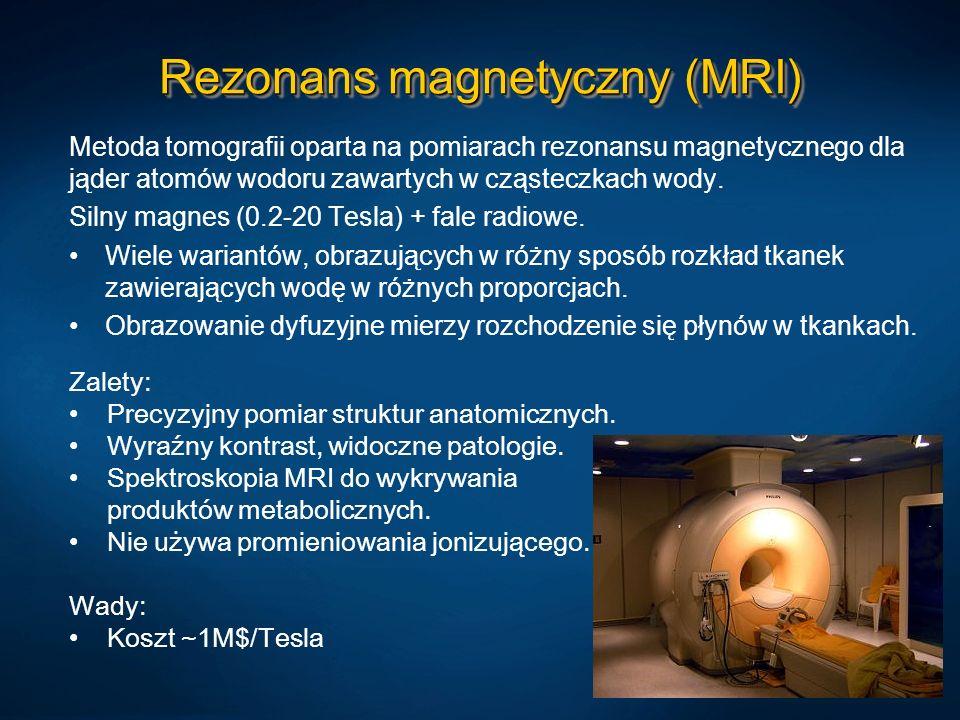 Rezonans magnetyczny (MRI) Metoda tomografii oparta na pomiarach rezonansu magnetycznego dla jąder atomów wodoru zawartych w cząsteczkach wody. Silny