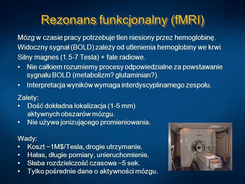 Rezonans funkcjonalny (fMRI) Mózg w czasie pracy potrzebuje tlen niesiony przez hemoglobinę. Widoczny sygnał (BOLD) zależy od utlenienia hemoglobiny w
