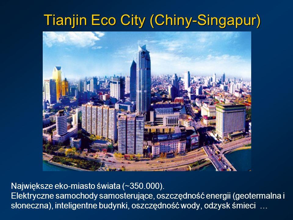 Tianjin Eco City (Chiny-Singapur) Największe eko-miasto świata (~350.000). Elektryczne samochody samosterujące, oszczędność energii (geotermalna i sło