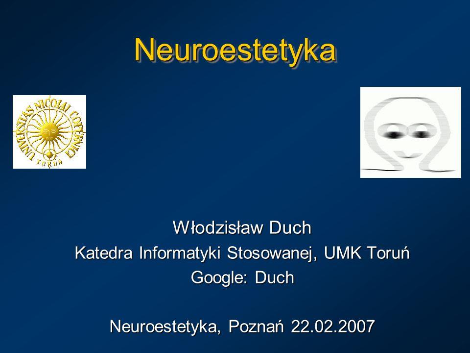 NeuroestetykaNeuroestetyka Włodzisław Duch Katedra Informatyki Stosowanej, UMK Toruń Google: Duch Neuroestetyka, Poznań 22.02.2007