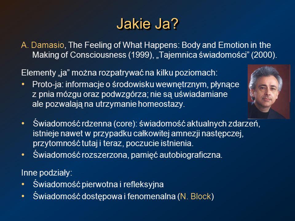 Jakie Ja? A. Damasio, The Feeling of What Happens: Body and Emotion in the Making of Consciousness (1999), Tajemnica świadomości (2000). Elementy ja m