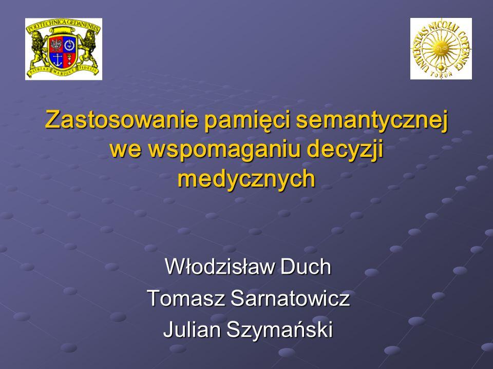 Zastosowanie pamięci semantycznej we wspomaganiu decyzji medycznych Włodzisław Duch Tomasz Sarnatowicz Julian Szymański