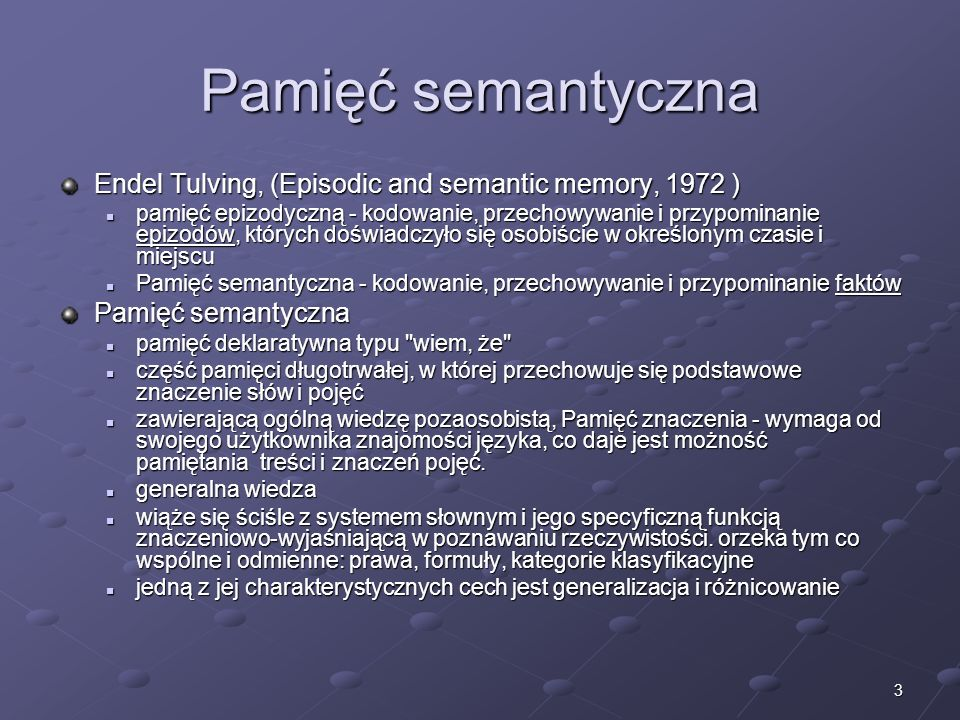 3 Pamięć semantyczna Endel Tulving, (Episodic and semantic memory, 1972 ) pamięć epizodyczną - kodowanie, przechowywanie i przypominanie epizodów, któ