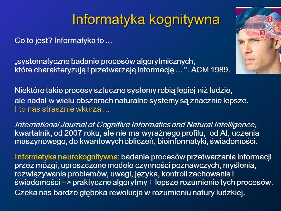 Informatyka kognitywna Co to jest? Informatyka to... systematyczne badanie procesów algorytmicznych, które charakteryzują i przetwarzają informację...