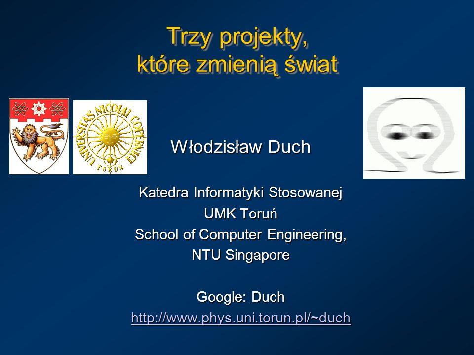 Trzy projekty, które zmienią świat Włodzisław Duch Katedra Informatyki Stosowanej UMK Toruń School of Computer Engineering, NTU Singapore Google: Duch http://www.phys.uni.torun.pl/~duch