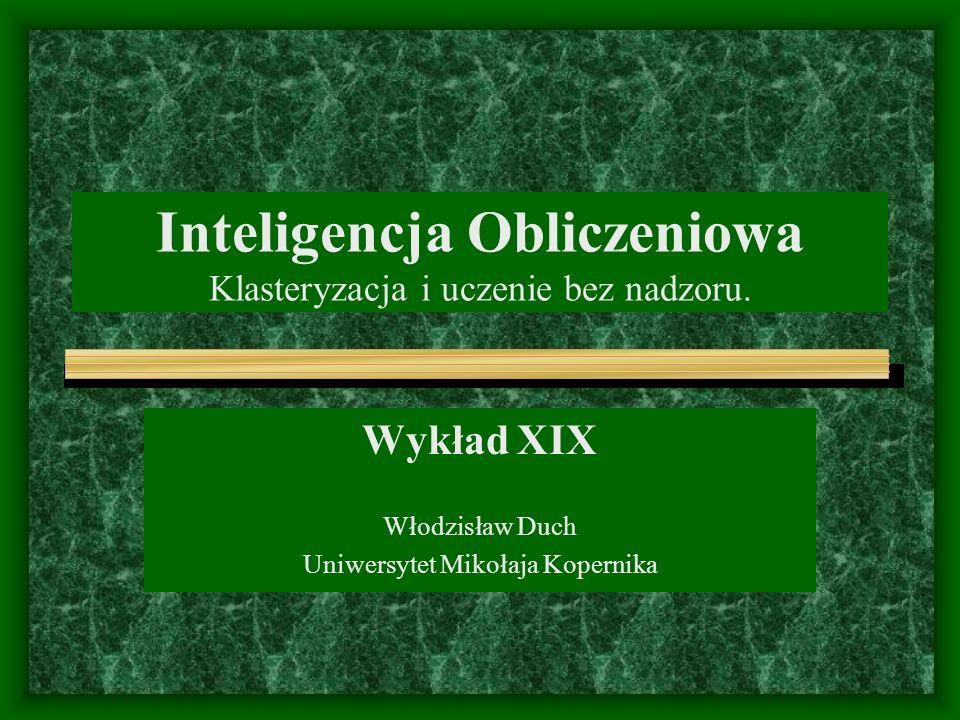 Inteligencja Obliczeniowa Klasteryzacja i uczenie bez nadzoru. Wykład XIX Włodzisław Duch Uniwersytet Mikołaja Kopernika