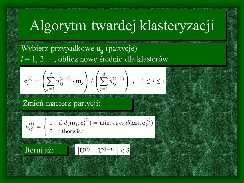 Algorytm twardej klasteryzacji Wybierz przypadkowe u ij (partycję) l = 1, 2..., oblicz nowe średnie dla klasterów Wybierz przypadkowe u ij (partycję)
