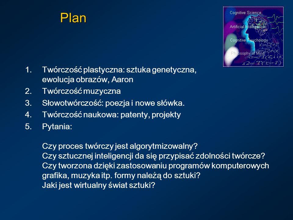 Plan 1.Twórczość plastyczna: sztuka genetyczna, ewolucja obrazów, Aaron 2.Twórczość muzyczna 3.Słowotwórczość: poezja i nowe słówka. 4.Twórczość nauko