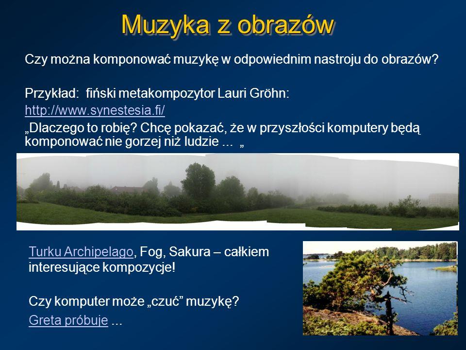 Muzyka z obrazów Czy można komponować muzykę w odpowiednim nastroju do obrazów? Przykład: fiński metakompozytor Lauri Gröhn: http://www.synestesia.fi/