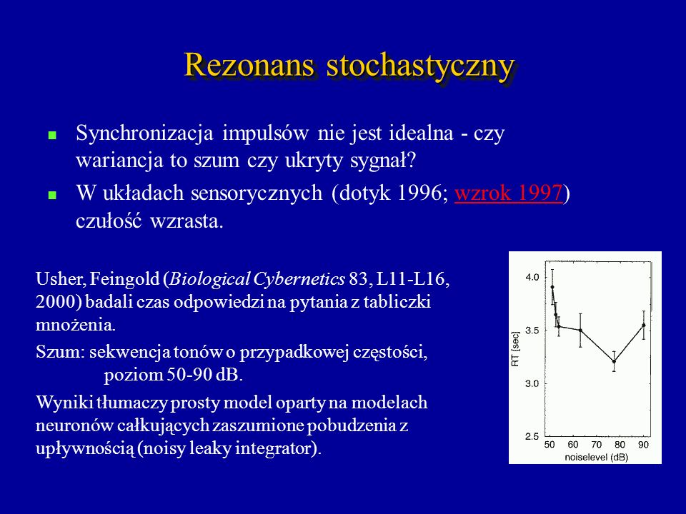 Rezonans stochastyczny Synchronizacja impulsów nie jest idealna - czy wariancja to szum czy ukryty sygnał? W układach sensorycznych (dotyk 1996; wzrok