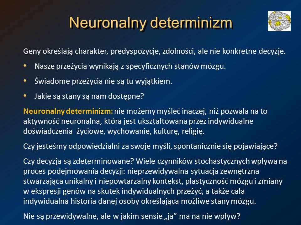 Neuronalny determinizm Geny określają charakter, predyspozycje, zdolności, ale nie konkretne decyzje. Nasze przeżycia wynikają z specyficznych stanów