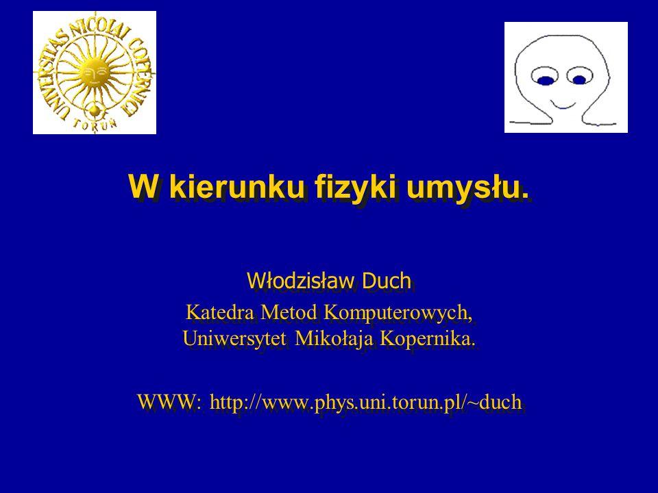 W kierunku fizyki umysłu. Włodzisław Duch Katedra Metod Komputerowych, Uniwersytet Mikołaja Kopernika. WWW: http://www.phys.uni.torun.pl/~duch Włodzis