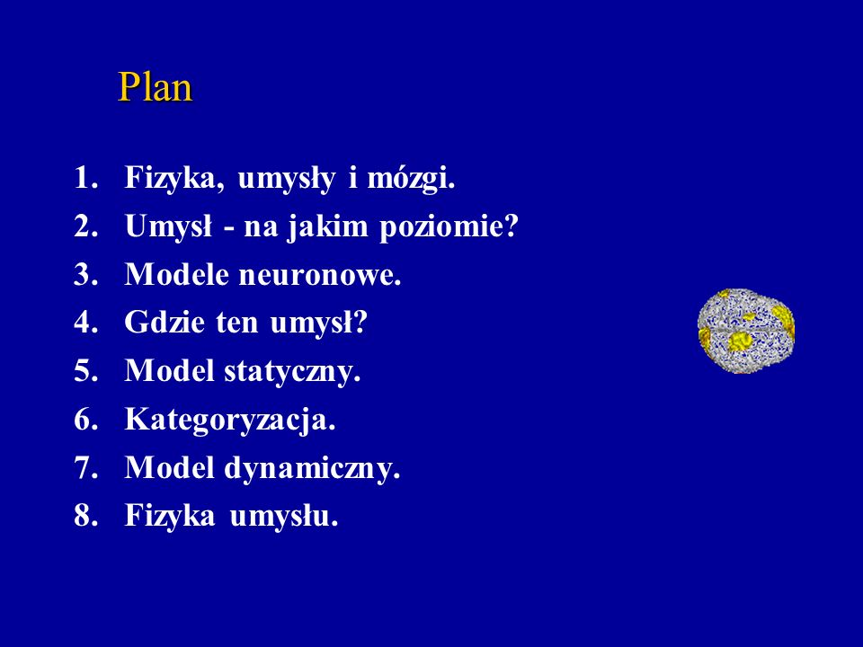 Plan 1.Fizyka, umysły i mózgi. 2.Umysł - na jakim poziomie? 3.Modele neuronowe. 4.Gdzie ten umysł? 5.Model statyczny. 6.Kategoryzacja. 7.Model dynamic
