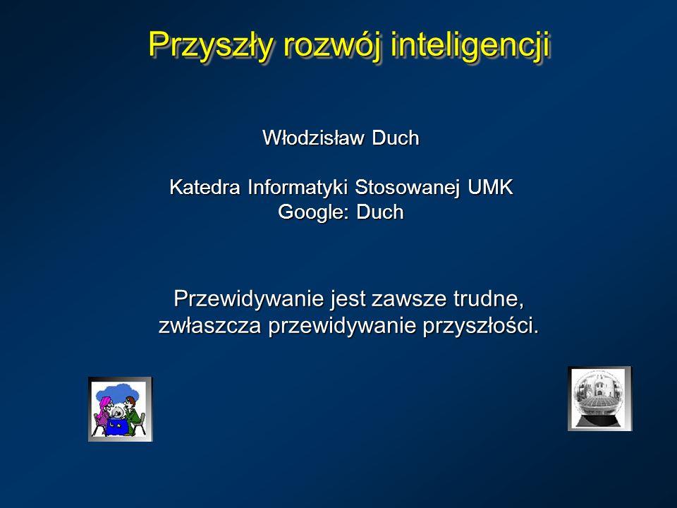 Przyszły rozwój inteligencji Włodzisław Duch Katedra Informatyki Stosowanej UMK Google: Duch Przewidywanie jest zawsze trudne, zwłaszcza przewidywanie