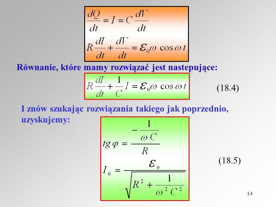 14 Równanie, które mamy rozwiązać jest nastepujące: (18.4) I znów szukając rozwiązania takiego jak poprzednio, uzyskujemy: (18.5)