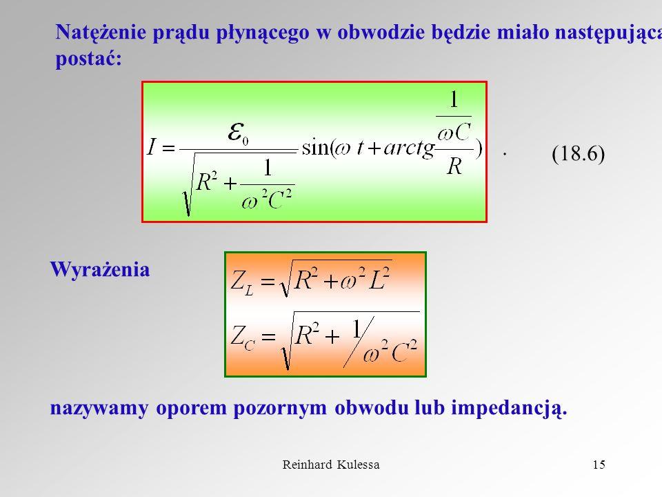 Reinhard Kulessa15 Natężenie prądu płynącego w obwodzie będzie miało następującą postać: (18.6). Wyrażenia nazywamy oporem pozornym obwodu lub impedan