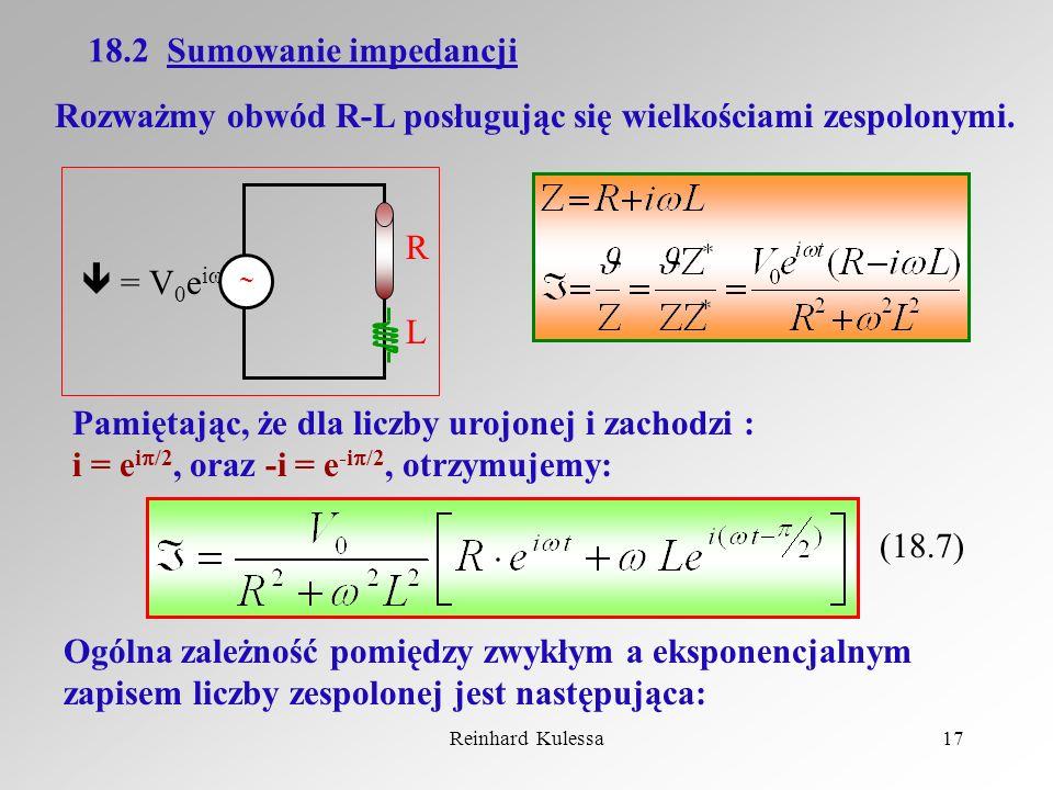 Reinhard Kulessa17 18.2 Sumowanie impedancji Rozważmy obwód R-L posługując się wielkościami zespolonymi. = V 0 e i t RLRL Pamiętając, że dla liczby ur
