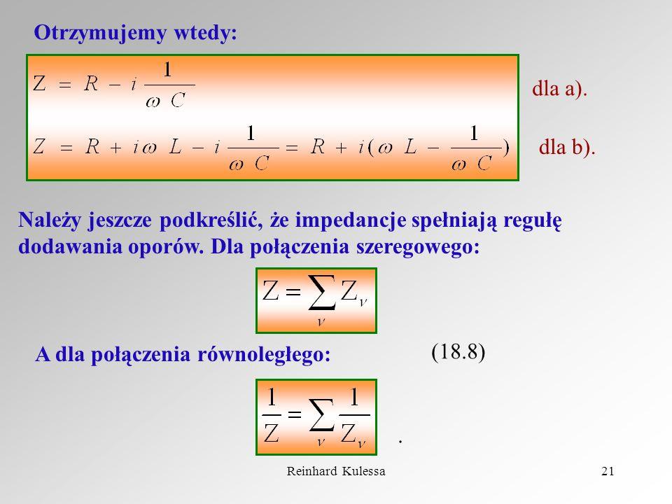 Reinhard Kulessa21 Otrzymujemy wtedy: dla a). dla b). Należy jeszcze podkreślić, że impedancje spełniają regułę dodawania oporów. Dla połączenia szere