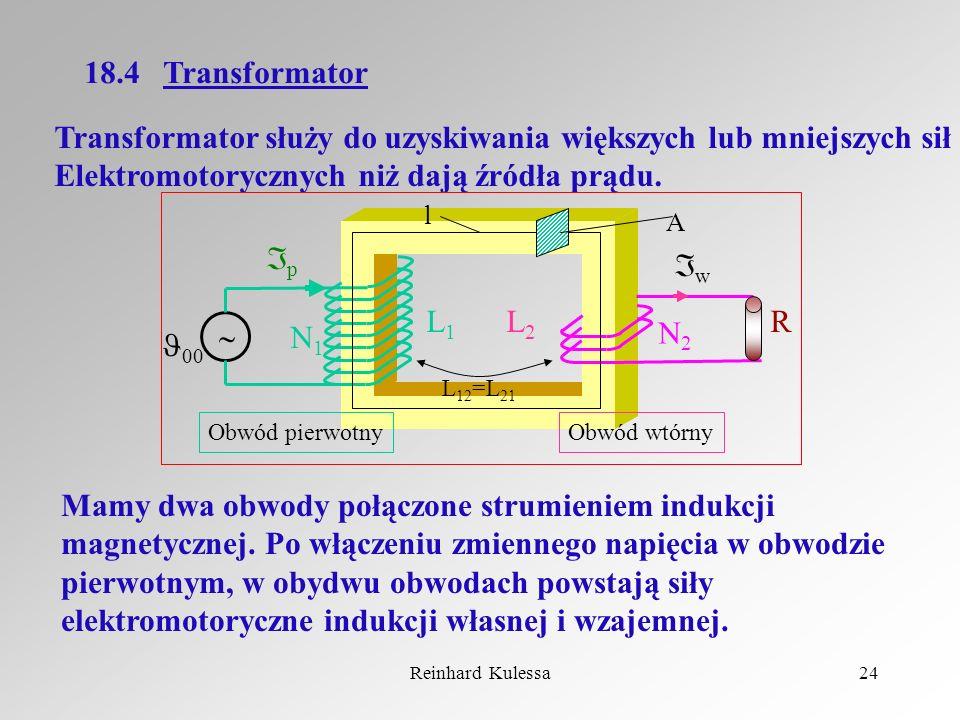 Reinhard Kulessa24 18.4 Transformator Transformator służy do uzyskiwania większych lub mniejszych sił Elektromotorycznych niż dają źródła prądu. Mamy