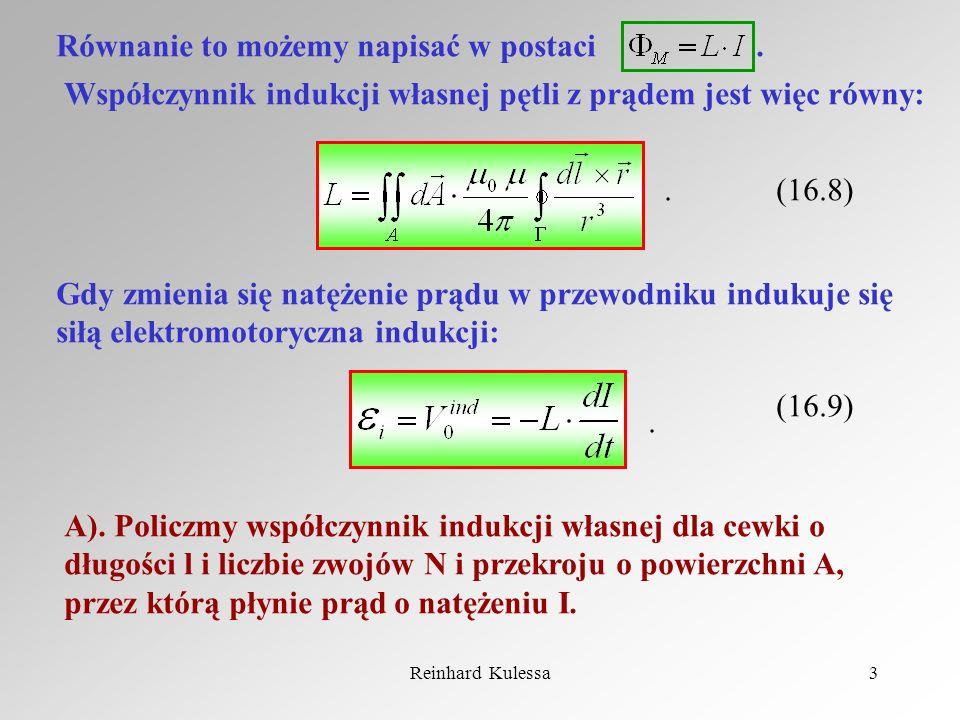 Reinhard Kulessa3 Równanie to możemy napisać w postaci. Współczynnik indukcji własnej pętli z prądem jest więc równy: (16.8) Gdy zmienia się natężenie