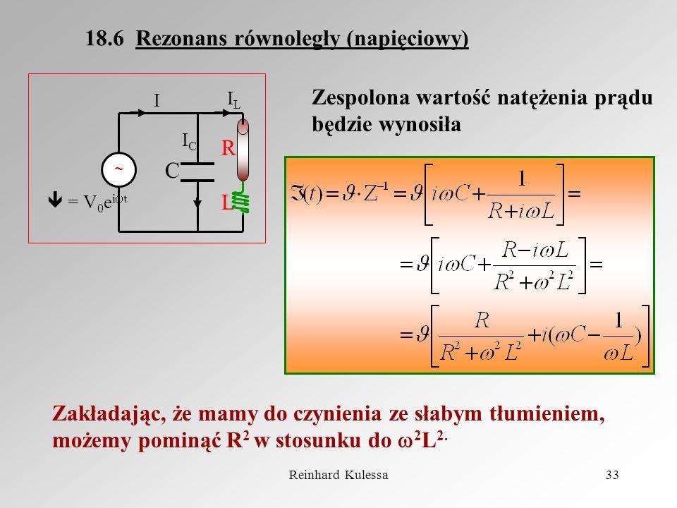 Reinhard Kulessa33 18.6 Rezonans równoległy (napięciowy) = V 0 e i t RLRL C ICIC ILIL I Zespolona wartość natężenia prądu będzie wynosiła Zakładając,