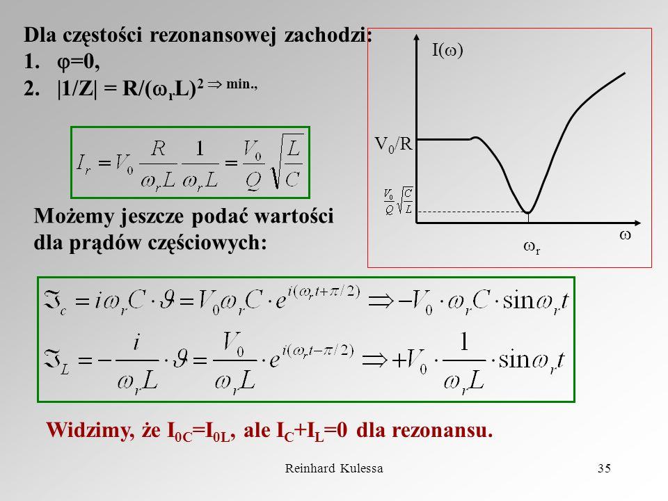 Reinhard Kulessa35 Dla częstości rezonansowej zachodzi: 1. =0, 2.|1/Z| = R/( r L) 2 min., I( ) r V 0 /R Możemy jeszcze podać wartości dla prądów częśc