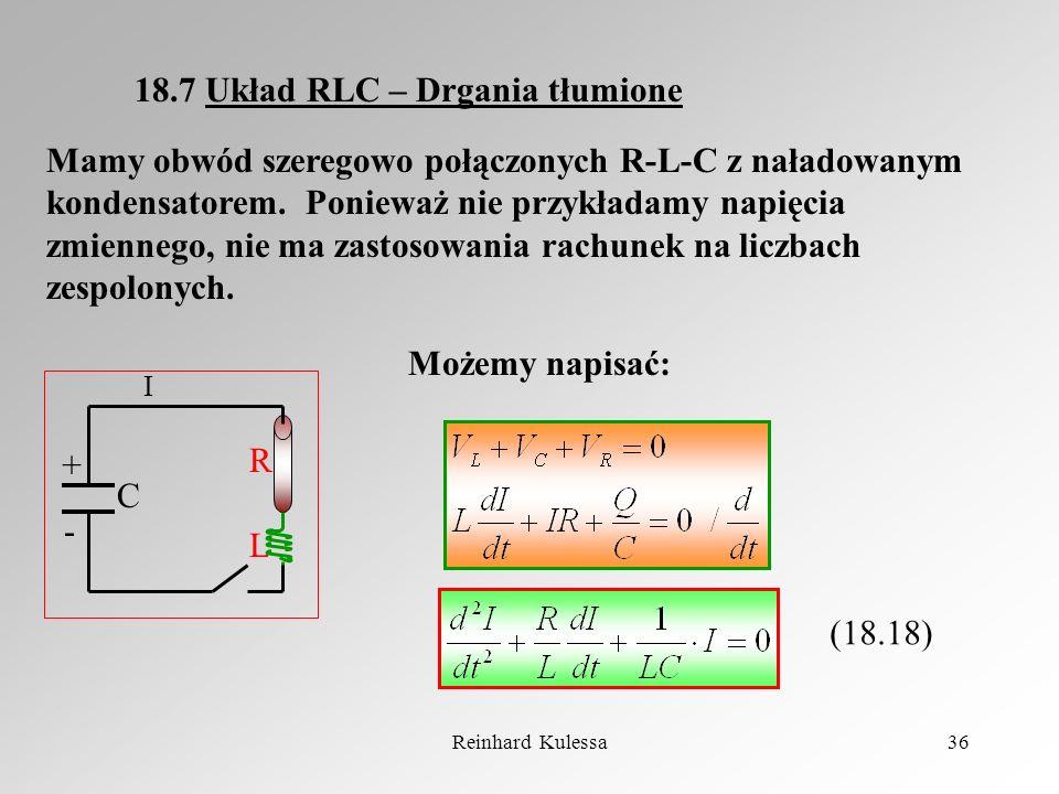 Reinhard Kulessa36 18.7 Układ RLC – Drgania tłumione Mamy obwód szeregowo połączonych R-L-C z naładowanym kondensatorem. Ponieważ nie przykładamy napi