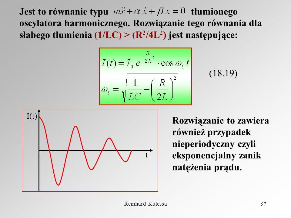 Reinhard Kulessa37 Jest to równanie typu tłumionego oscylatora harmonicznego. Rozwiązanie tego równania dla słabego tłumienia (1/LC) > (R 2 /4L 2 ) je