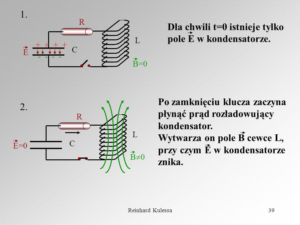 Reinhard Kulessa39 - - + + R L C E B=0 R L C E=0 B 0 1. 2. Dla chwili t=0 istnieje tylko pole E w kondensatorze. Po zamknięciu klucza zaczyna płynąć p