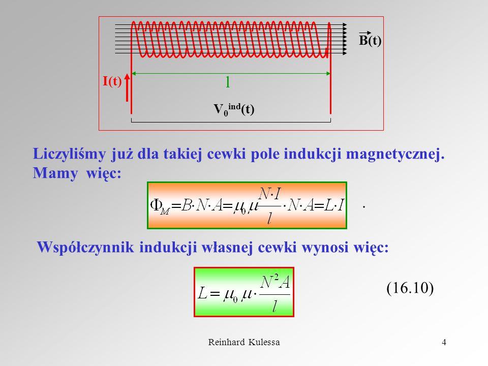 Reinhard Kulessa4 l I(t) B(t) V 0 ind (t) Liczyliśmy już dla takiej cewki pole indukcji magnetycznej. Mamy więc:. Współczynnik indukcji własnej cewki