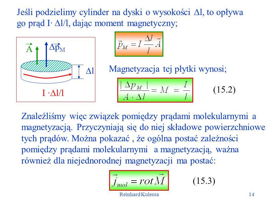 Reinhard Kulessa14 Jeśli podzielimy cylinder na dyski o wysokości l, to opływa go prąd I· l/l, dając moment magnetyczny; I · l/l A p M l Magnetyzacja tej płytki wynosi; (15.2) Znaleźliśmy więc związek pomiędzy prądami molekularnymi a magnetyzacją.