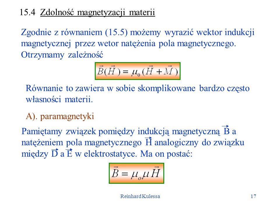 Reinhard Kulessa17 15.4 Zdolność magnetyzacji materii Zgodnie z równaniem (15.5) możemy wyrazić wektor indukcji magnetycznej przez wetor natężenia pola magnetycznego.