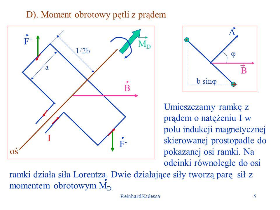 Reinhard Kulessa5 D). Moment obrotowy pętli z prądem I F+F+ F-F- B a 1/2b MDMD oś. + A B b sin Umieszczamy ramkę z prądem o natężeniu I w polu indukcj