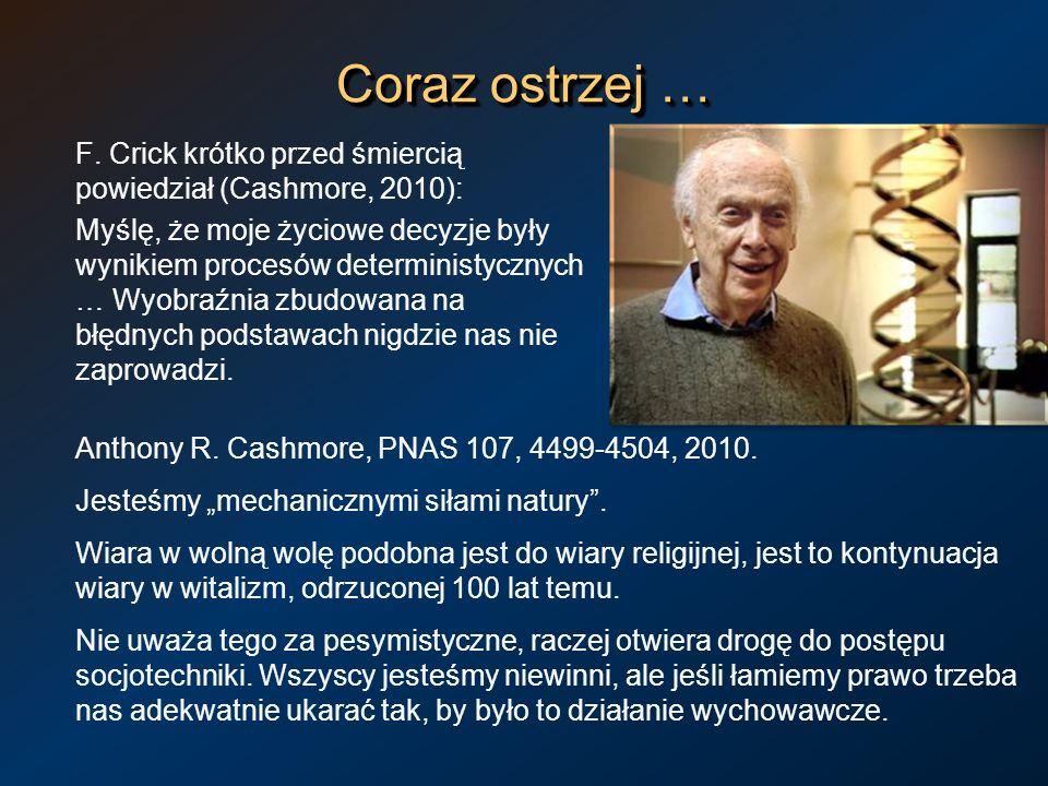 Coraz ostrzej … F. Crick krótko przed śmiercią powiedział (Cashmore, 2010): Myślę, że moje życiowe decyzje były wynikiem procesów deterministycznych …