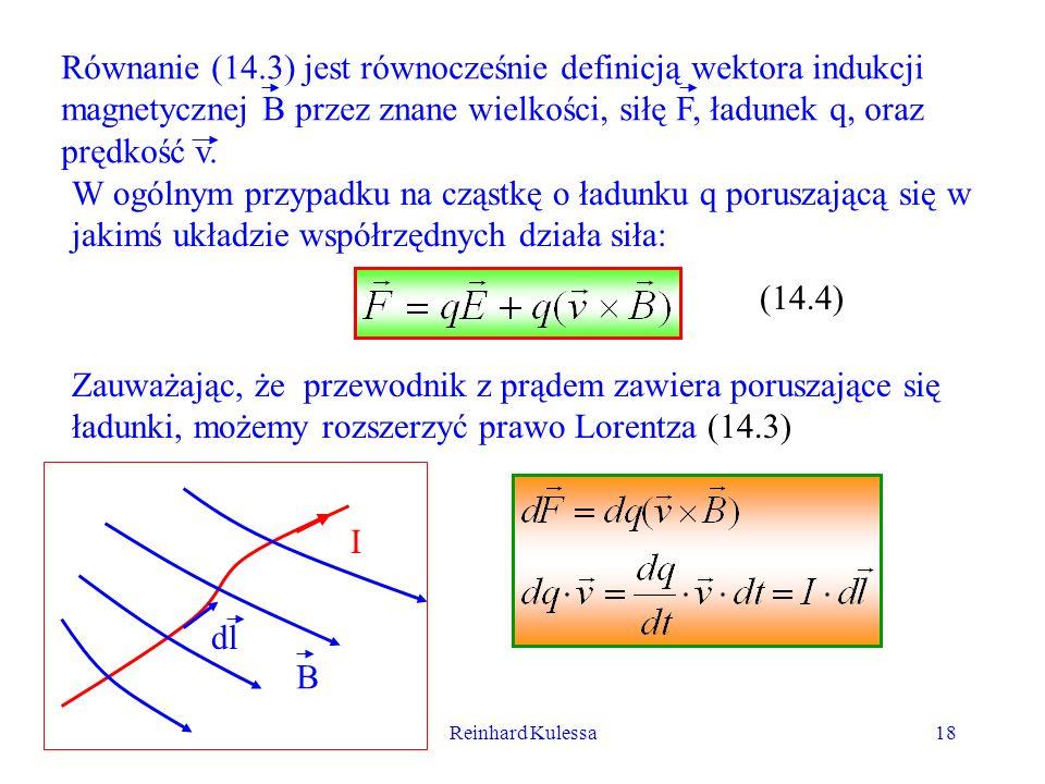 Reinhard Kulessa18 Równanie (14.3) jest równocześnie definicją wektora indukcji magnetycznej B przez znane wielkości, siłę F, ładunek q, oraz prędkość