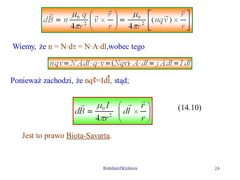 Reinhard Kulessa24 Wiemy, że n = N·d = N·A·dl,wobec tego Ponieważ zachodzi, że nqv=Idl, stąd; (14.10) Jest to prawo Biota-Savarta.