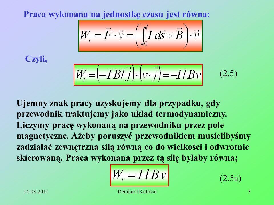 14.03.2011Reinhard Kulessa5 Praca wykonana na jednostkę czasu jest równa: Czyli, (2.5) Ujemny znak pracy uzyskujemy dla przypadku, gdy przewodnik trak