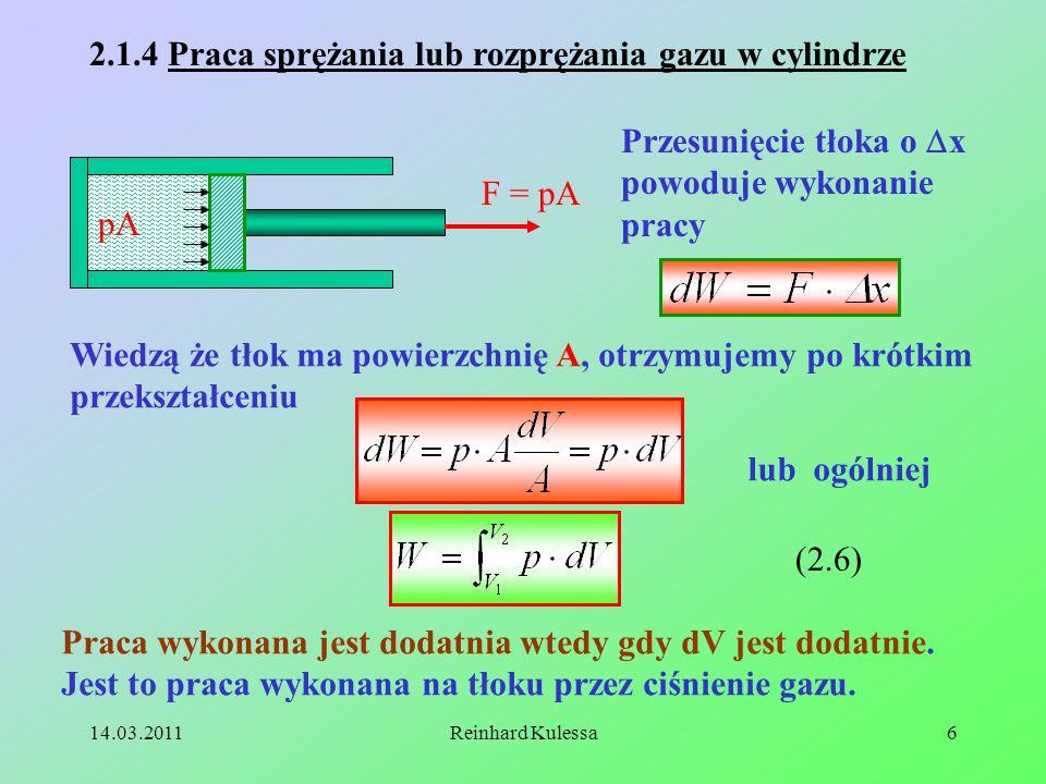 14.03.2011Reinhard Kulessa6 pA 2.1.4 Praca sprężania lub rozprężania gazu w cylindrze F = pA Przesunięcie tłoka o x powoduje wykonanie pracy Wiedzą że