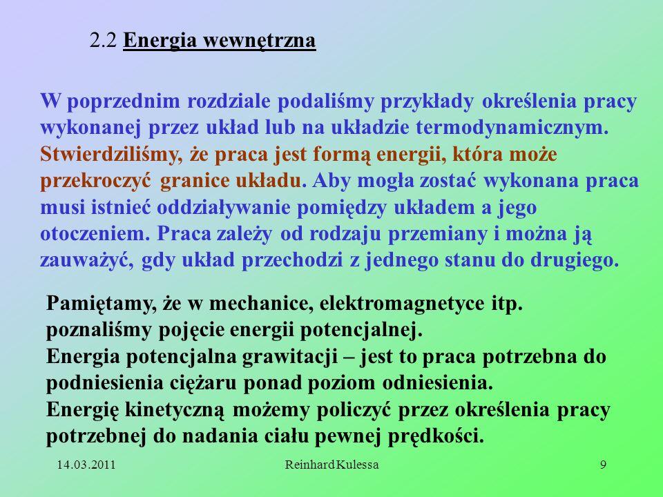 14.03.2011Reinhard Kulessa9 2.2 Energia wewnętrzna W poprzednim rozdziale podaliśmy przykłady określenia pracy wykonanej przez układ lub na układzie t