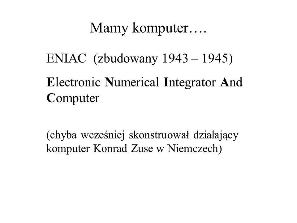 Mamy komputer…. ENIAC (zbudowany 1943 – 1945) Electronic Numerical Integrator And Computer (chyba wcześniej skonstruował działający komputer Konrad Zu