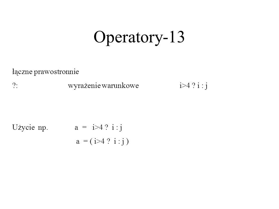 Operatory-13 łączne prawostronnie ?:wyrażenie warunkowei>4 ? i : j Użycie np. a = i>4 ? i : j a = ( i>4 ? i : j )