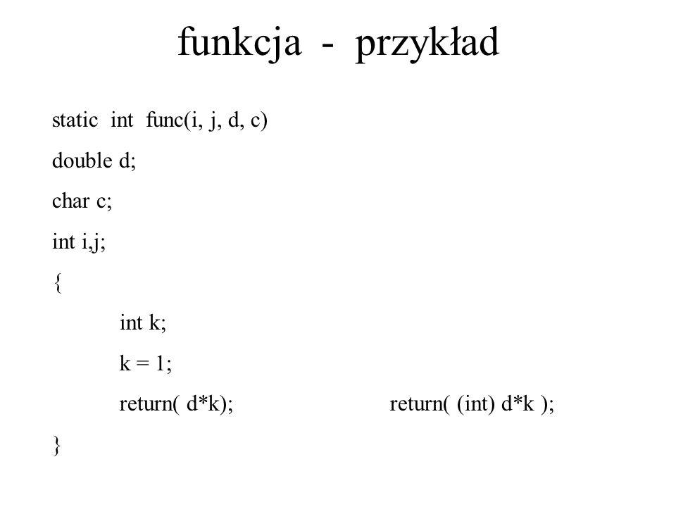 funkcja - przykład static int func(i, j, d, c) double d; char c; int i,j; { int k; k = 1; return( d*k);return( (int) d*k ); }