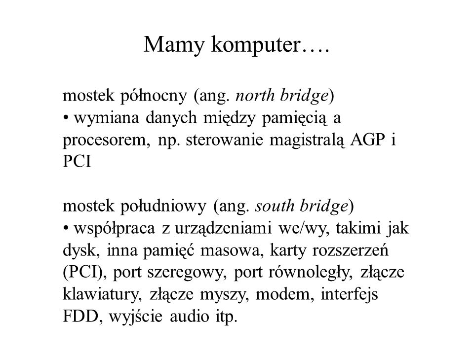 mostek północny (ang. north bridge) wymiana danych między pamięcią a procesorem, np. sterowanie magistralą AGP i PCI mostek południowy (ang. south bri