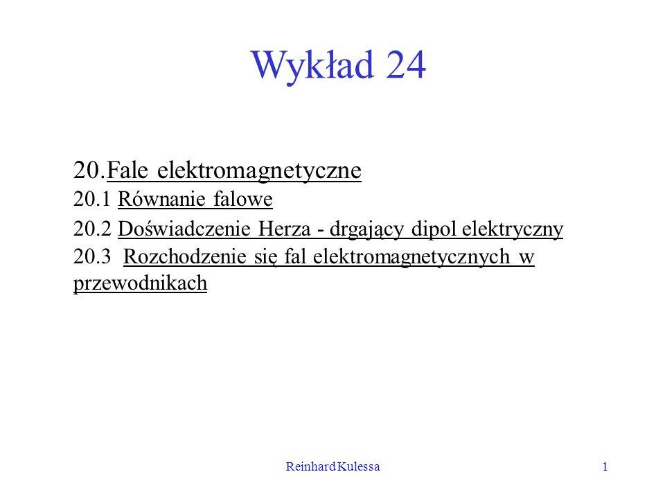 Reinhard Kulessa1 Wykład 24 20.Fale elektromagnetyczne 20.1 Równanie falowe 20.2 Doświadczenie Herza - drgający dipol elektryczny 20.3 Rozchodzenie si