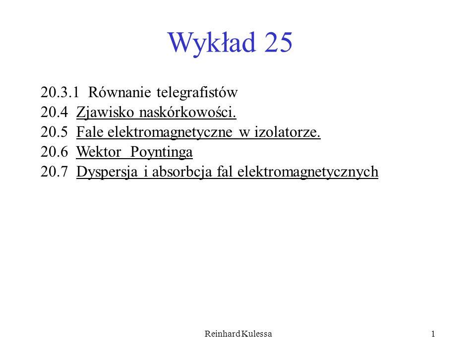 Reinhard Kulessa1 Wykład 25 20.3.1 Równanie telegrafistów 20.4 Zjawisko naskórkowości. 20.5 Fale elektromagnetyczne w izolatorze. 20.6 Wektor Poynting